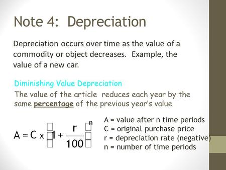 Note 4: Depreciation Depreciation occurs over time as the value of a commodity or object decreases. Example, the value of a new car. Diminishing Value.