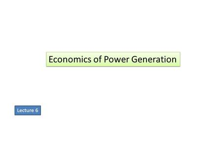 "Economics of Power Generation Lecture 6. """"The art of determining the per unit (i.e., one kWh) cost of production of electrical energy is known as economics."