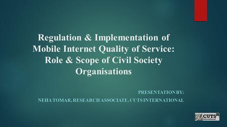 Regulation & Implementation of Mobile Internet Quality of Service: Role & Scope of Civil Society Organisations PRESENTATION BY: NEHA TOMAR, RESEARCH ASSOCIATE,