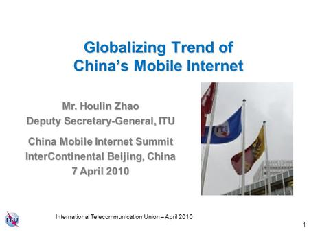 1 Globalizing Trend of China's Mobile Internet Mr. Houlin Zhao Deputy Secretary-General, ITU China Mobile Internet Summit InterContinental Beijing, China.