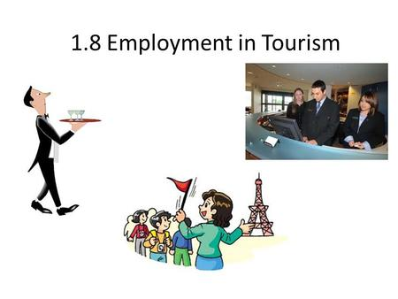 1.8 Employment in Tourism. Employment in Tourism How many different jobs and careers are needed for a vacation to be successful? Key considerations to.