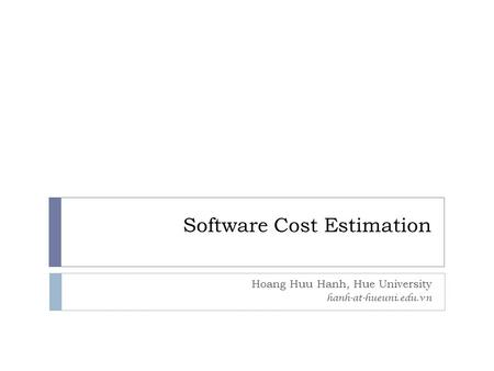 Software Cost Estimation Hoang Huu Hanh, Hue University hanh-at-hueuni.edu.vn.