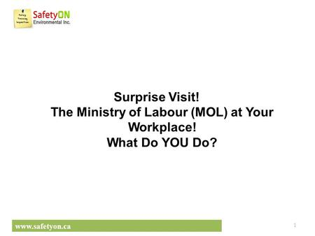 Www.safetyon.ca Surprise Visit! The Ministry of Labour (MOL) at Your Workplace! What Do YOU Do? ​ 1.