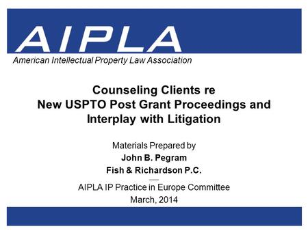 1 1 AIPLA Firm Logo American Intellectual Property Law Association Counseling Clients re New USPTO Post Grant Proceedings and Interplay with Litigation.