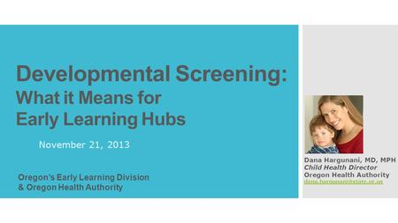 Developmental Screening: What it Means for Early Learning Hubs November 21, 2013 Dana Hargunani, MD, MPH Child Health Director Oregon Health Authority.