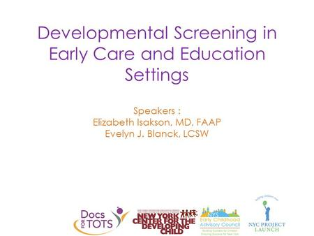 Developmental Screening in Early Care and Education Settings Speakers : Elizabeth Isakson, MD, FAAP Evelyn J. Blanck, LCSW.