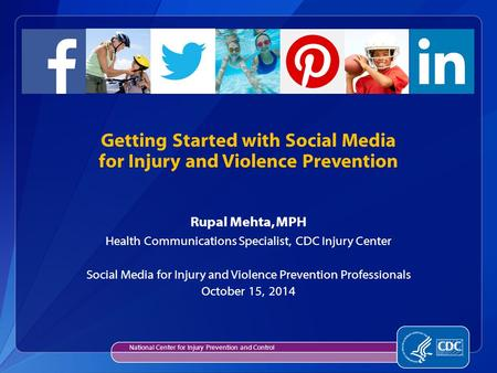 Rupal Mehta, MPH Health Communications Specialist, CDC Injury Center Social Media for Injury and Violence Prevention Professionals October 15, 2014 Getting.