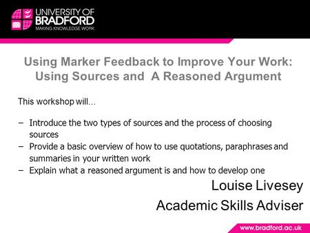 Using Marker Feedback to Improve Your Work: Using Sources and A Reasoned Argument Louise Livesey Academic Skills Adviser This workshop will... −Introduce.