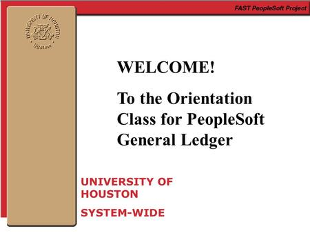 WELCOME! To the Orientation Class for PeopleSoft General Ledger UNIVERSITY OF HOUSTON SYSTEM-WIDE.