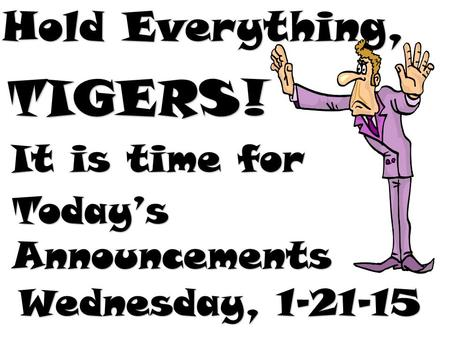 Hold Everything, TIGERS! It is time for Today's Announcements Wednesday, 1-21-15.
