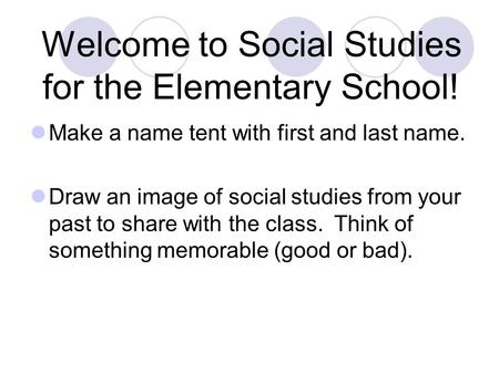 Welcome to Social Studies for the Elementary School! Make a name tent with first and last name. Draw an image of social studies from your past to share.