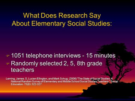 What Does Research Say About Elementary Social Studies: F 1051 telephone interviews - 15 minutes F Randomly selected 2, 5, 8th grade teachers Leming,