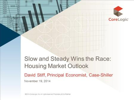 ©2014 CoreLogic, Inc. All rights reserved. Proprietary & Confidential Slow and Steady Wins the Race: Housing Market Outlook David Stiff, Principal Economist,