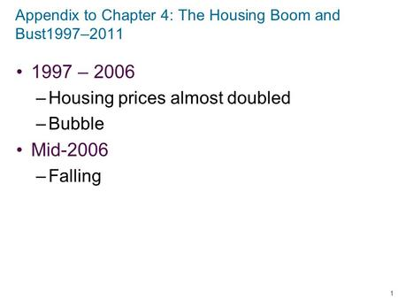 Appendix to Chapter 4: The Housing Boom and Bust1997–2011 1997 – 2006 –Housing prices almost doubled –Bubble Mid-2006 –Falling 1.