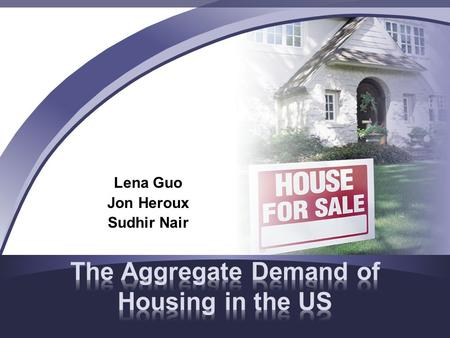 Lena Guo Jon Heroux Sudhir Nair. Home ownership has always been the American dream There are many factors which affect the demand for housing in the United.