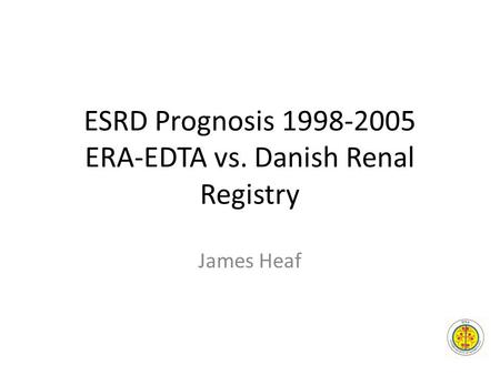 ESRD Prognosis 1998-2005 ERA-EDTA vs. Danish Renal Registry James Heaf.