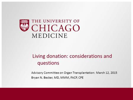Advisory Committee on Organ Transplantation: March 12, 2015 Bryan N. Becker, MD, MMM, FACP, CPE Living donation: considerations and questions.