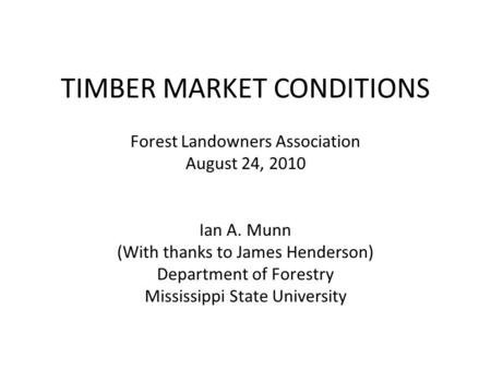 TIMBER MARKET CONDITIONS Forest Landowners Association August 24, 2010 Ian A. Munn (With thanks to James Henderson) Department of Forestry Mississippi.