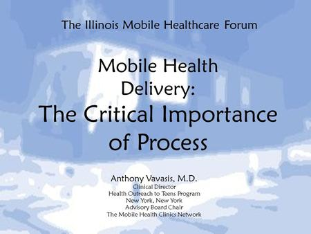 The Illinois Mobile Healthcare Forum Anthony Vavasis, M.D. Clinical Director Health Outreach to Teens Program New York, New York Advisory Board Chair The.