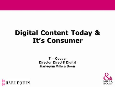 Digital Content Today & It's Consumer Tim Cooper Director, Direct & Digital Harlequin Mills & Boon.