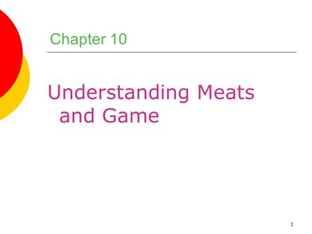 1 Chapter 10 Understanding Meats and Game. 2 Chapter Objectives 1.Describe the composition and structure of meat and explain how they relate to meat selection.