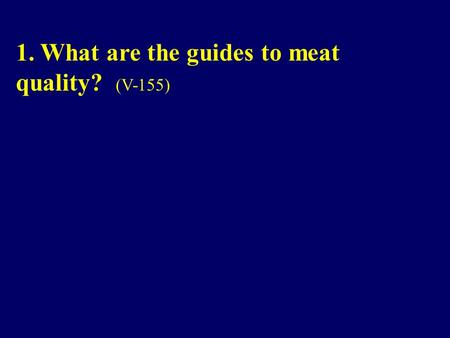 1. What are the guides to meat quality? (V-155). 1. What are the guides to meat quality? Government grades and manufacturer or retailer brands are guides.