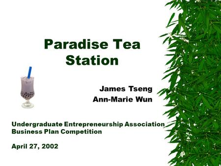 Paradise Tea Station Undergraduate Entrepreneurship Association Business Plan Competition April 27, 2002 James Tseng Ann-Marie Wun.