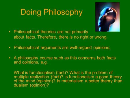 Doing Philosophy Philosophical theories are not primarily about facts. Therefore, there is no right or wrong. Philosophical arguments are well-argued opinions.