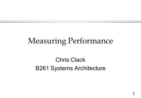 1 Measuring Performance Chris Clack B261 Systems Architecture.