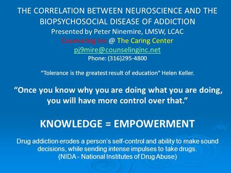 THE CORRELATION BETWEEN NEUROSCIENCE AND THE BIOPSYCHOSOCIAL DISEASE OF ADDICTION Presented by Peter Ninemire, LMSW, LCAC Counseling The Caring Center.
