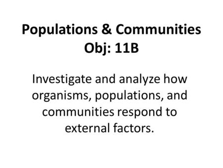 Populations & Communities Obj: 11B Investigate and analyze how organisms, populations, and communities respond to external factors.
