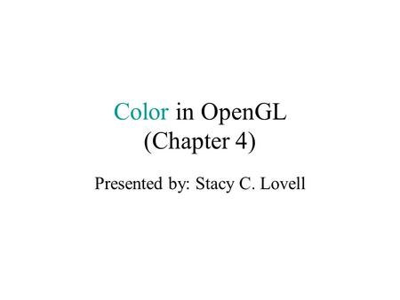 Color in OpenGL (Chapter 4) Presented by: Stacy C. Lovell.