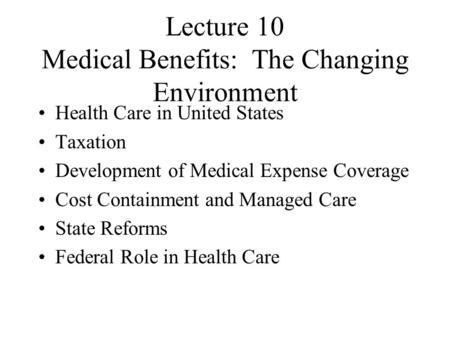 Lecture 10 Medical Benefits: The Changing Environment Health Care in United States Taxation Development of Medical Expense Coverage Cost Containment and.