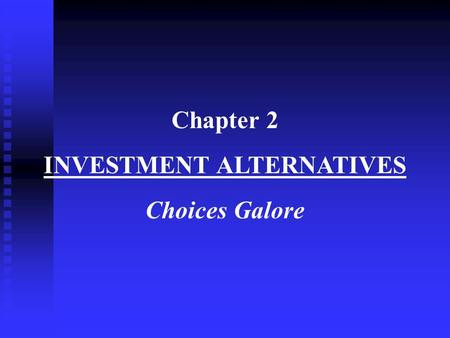 Chapter 2 INVESTMENT ALTERNATIVES Choices Galore.