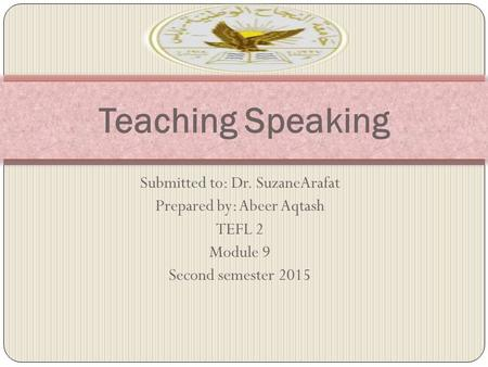 Teaching Speaking Submitted to: Dr. SuzaneArafat