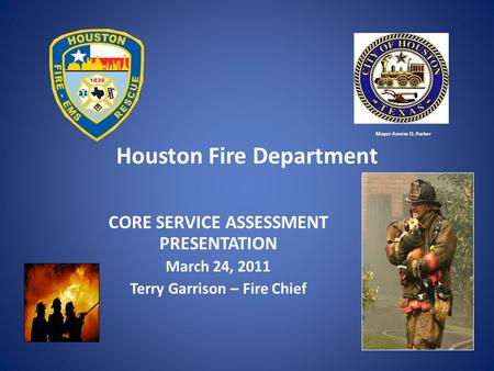 Houston Fire Department CORE SERVICE ASSESSMENT PRESENTATION March 24, 2011 Terry Garrison – Fire Chief Mayor Annise D. Parker.