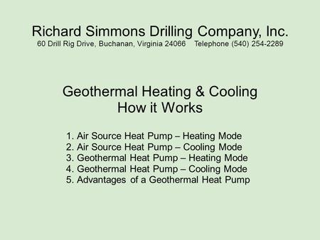 Richard Simmons Drilling Company, Inc. 60 Drill Rig Drive, Buchanan, Virginia 24066 Telephone (540) 254-2289 Geothermal Heating & Cooling How it Works.