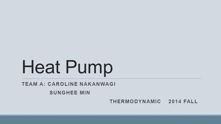 Heat Pump TEAM A: CAROLINE NAKANWAGI SUNGHEE MIN THERMODYNAMIC 2014 FALL.