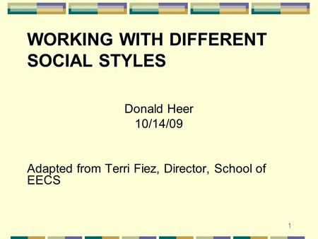 WORKING WITH DIFFERENT SOCIAL STYLES Donald Heer 10/14/09 Adapted from Terri Fiez, Director, School of EECS 1.