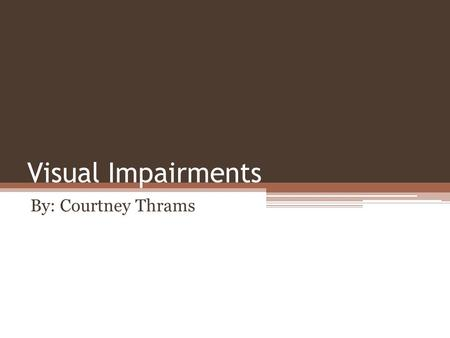 Visual Impairments By: Courtney Thrams.
