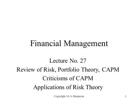 Copyright: M. S. Humayun1 Financial Management Lecture No. 27 Review of Risk, Portfolio Theory, CAPM Criticisms of CAPM Applications of Risk Theory.