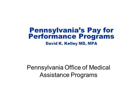 Pennsylvania's Pay for Performance Programs David K. Kelley MD, MPA Pennsylvania Office of Medical Assistance Programs.