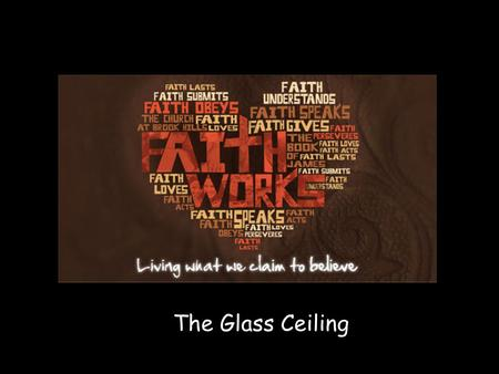 "The Glass Ceiling. P RAYER R EQUIRES F AITH Nothing is too big for God to handle or too small for Him to be interested in. Bill Hybles- ""Too busy Not."