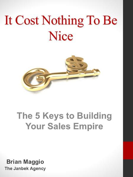It Cost Nothing To Be Nice The 5 Keys to Building Your Sales Empire Brian Maggio The Janbek Agency.