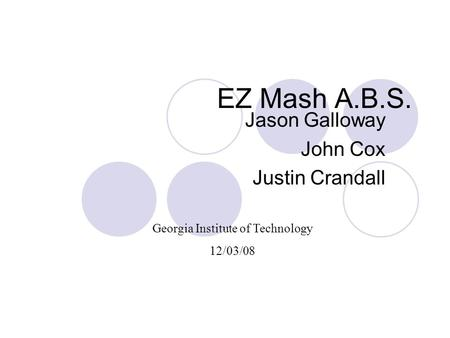 EZ Mash A.B.S. Jason Galloway John Cox Justin Crandall Georgia Institute of Technology 12/03/08.