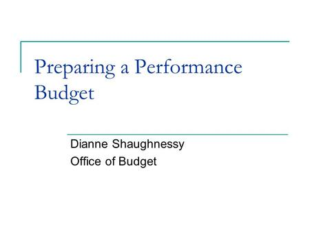 Preparing a Performance Budget Dianne Shaughnessy Office of Budget.