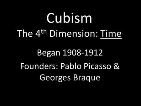 Cubism The 4 th Dimension: Time Began 1908-1912 Founders: Pablo Picasso & Georges Braque.