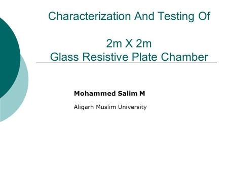 Characterization And Testing Of 2m X 2m Glass Resistive Plate Chamber Mohammed Salim M Aligarh Muslim University.