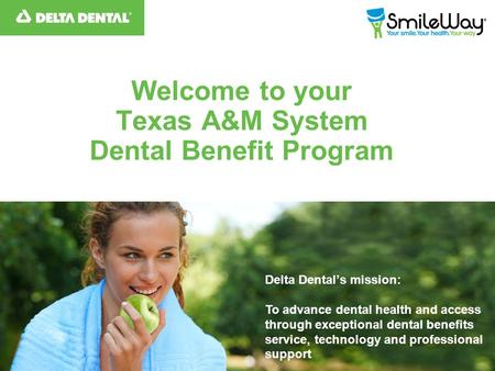Welcome to your Texas A&M System Dental Benefit Program Delta Dental's mission: To advance dental health and access through exceptional dental benefits.