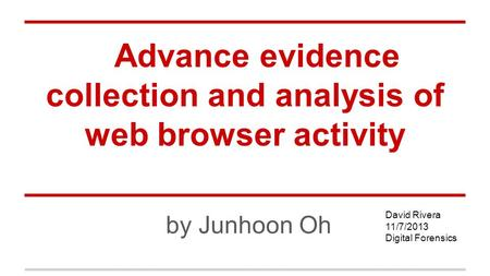 Advance evidence collection and analysis of web browser activity by Junhoon Oh David Rivera 11/7/2013 Digital Forensics.